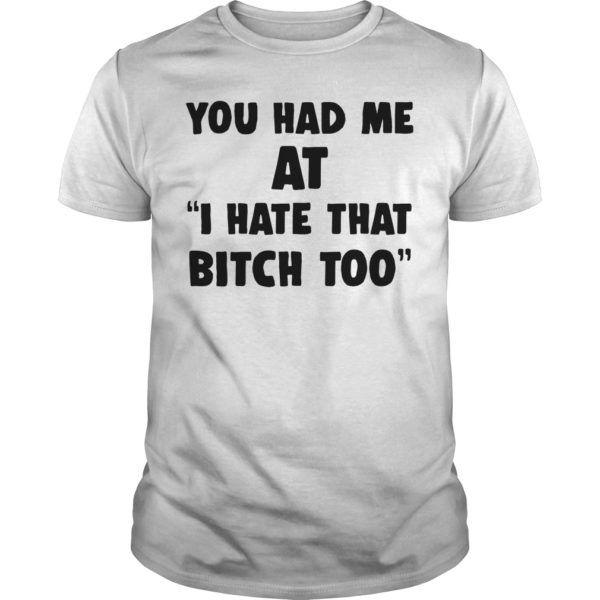 You had me at i hate that shirt 600x600 - You had me at I hate that bitch too shirt