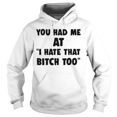 You had me at i hate that shirtYou had me at i hate that shirt 400x400 - You had me at I hate that bitch too shirt