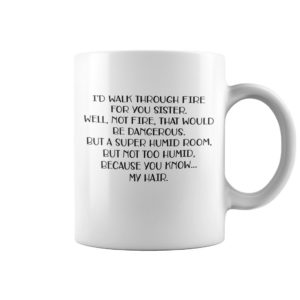 Id walk through fire for you sister well not fire that would mug 300x300 - I'd walk through fire for you sister well not fire that would mug