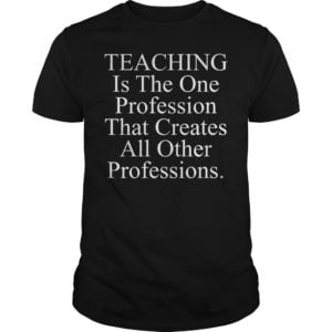 So the best for the choice of the customer for this shirt. 300x300 - Teaching is the one profession that creates all other professions shirt