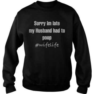 Sorry Im late shi 400x400 - Sorry Im late my husband had to poop shirt