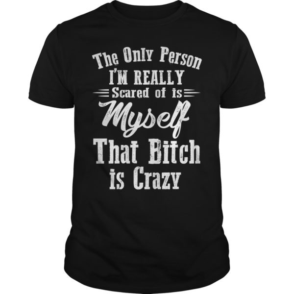 The only person Im really scared of is myself shirt 600x600 - The only person I'm really scared of is myself that bitch is crazy shirt