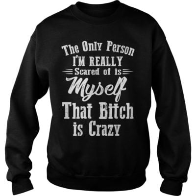 The only person Im really scared of is myself shirtvvvvv 400x400 - The only person I'm really scared of is myself that bitch is crazy shirt