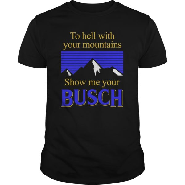 To hell with your mountains show me your Busch. 600x600 - To hell with your mountains show me your Busch shirt