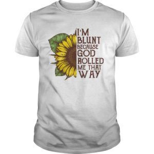 im blunt because god rolled me that shirt 300x300 - Sunflower i'm blunt because god rolled me that way shirt