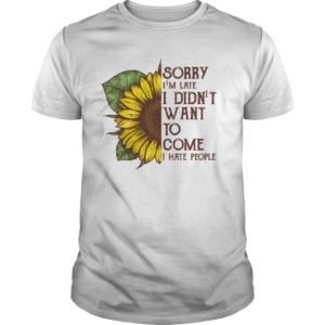 sorry im late i didnt want to come shirt 300x300 - Sunflower sorry i'm late i didn't want to come i hate people shirt