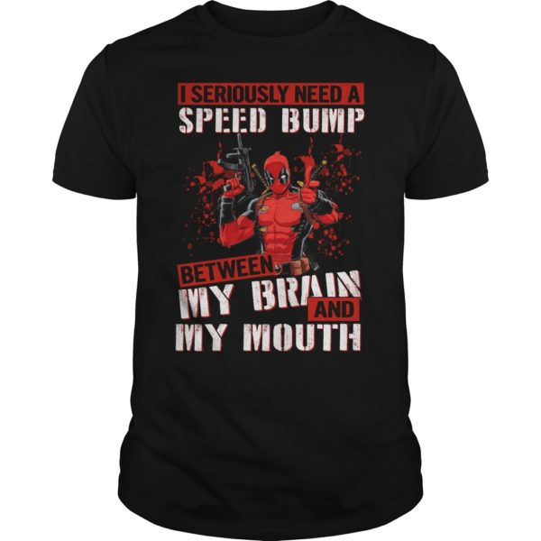 Deadpool I seriously need a speed bump between my brain and my mouth. 600x600 - Deadpool I seriously need a speed bump between my brain and my mouth shirt