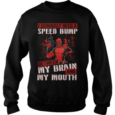 Deadpool I seriously need a speed bump between my brain and my mouth.vv  400x400 - Deadpool I seriously need a speed bump between my brain and my mouth shirt