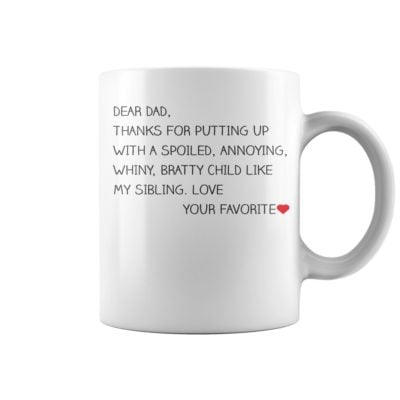 Dear Dad thanks for putting up with spoiled annoying whiny bratty child like my sibling mug. 400x400 - Dear Dad thanks for putting up with spoiled annoying whiny bratty child like my sibling mug