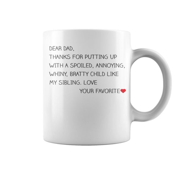 Dear Dad thanks for putting up with spoiled annoying whiny bratty child like my sibling mug. 600x600 - Dear Dad thanks for putting up with spoiled annoying whiny bratty child like my sibling mug