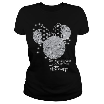 We are never too old for Disn 400x400 - We are never too old for Disney shirt