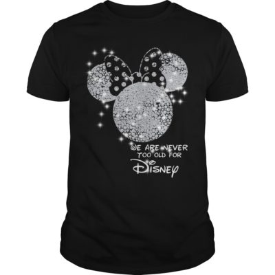 We are never too old for Disney 400x400 - We are never too old for Disney shirt