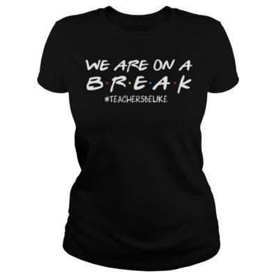 we are on a break shirtv 400x400 - We are on a break #teachersbelike shirt