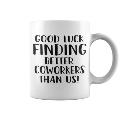 Good luck finding better coworkers than us shirt 400x400 - Good luck finding better coworkers than us mug
