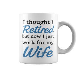 I thought I retired but now i Just mug 300x300 - I thought I retired but now i Just work for my wife mug