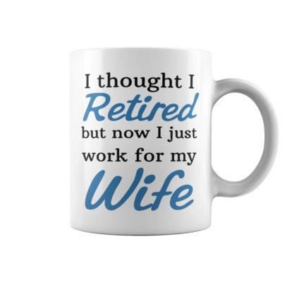 I thought I retired but now i Just mug 400x400 - I thought I retired but now i Just work for my wife mug