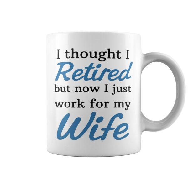 I thought I retired but now i Just mug 600x600 - I thought I retired but now i Just work for my wife mug
