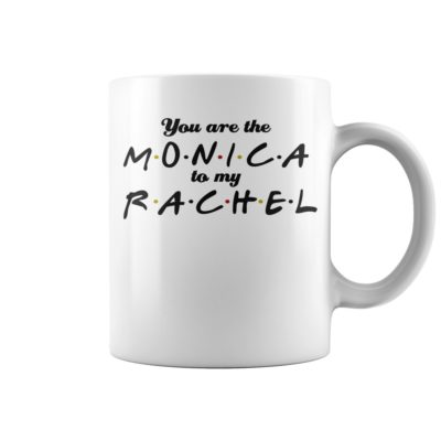 You are the Monica to my Rachel mug 400x400 - You are the Monica to my Rachel mug