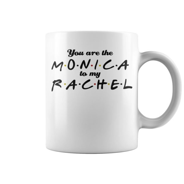 You are the Monica to my Rachel mug 600x600 - You are the Monica to my Rachel mug