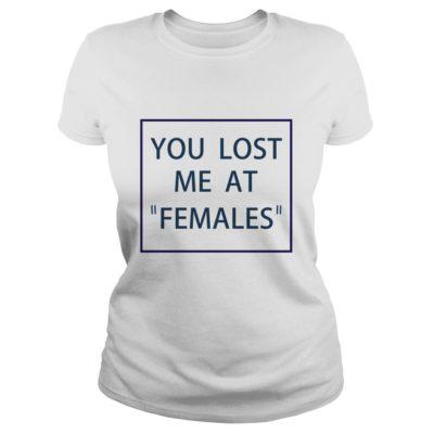 You lost me at females shirtv 400x400 - You lost me at females shirt