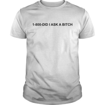 1 800 did i ask a bitch shirt 400x400 - 1-800 did I ask a bitch shirt
