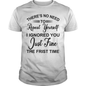 There's no need repeat yourself i ignored you shirt 300x300 - There's no need repeat yourself i ignored you shirt