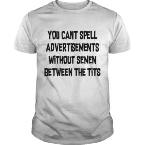 You cant spell advertisements without semen between the tits shirt 300x300 - You cant spell advertisements without semen between the tits shirt