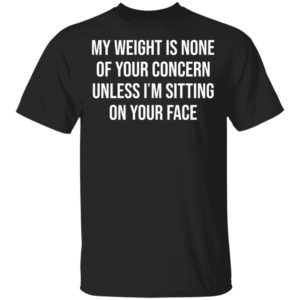redirect 2679 300x300 - My weight is none of your concern unless i'm sitting on your face shirt