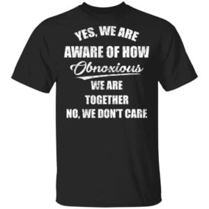 redirect 3504 300x300 - Yes we are aware of how Obnoxious we are together no we don't care shirt