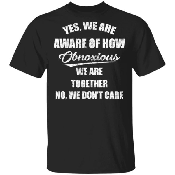 redirect 3504 600x600 - Yes we are aware of how Obnoxious we are together no we don't care shirt