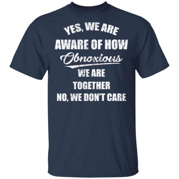 redirect 3505 600x600 - Yes we are aware of how Obnoxious we are together no we don't care shirt