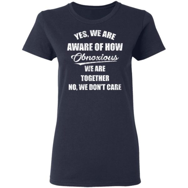 redirect 3507 600x600 - Yes we are aware of how Obnoxious we are together no we don't care shirt