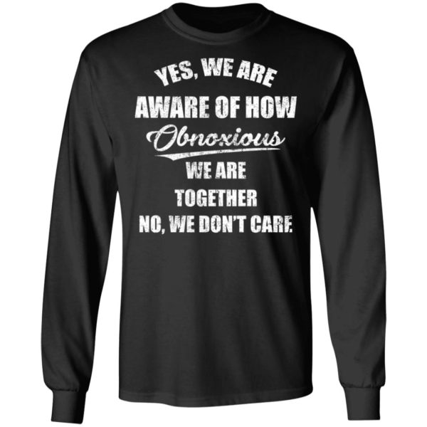 redirect 3508 600x600 - Yes we are aware of how Obnoxious we are together no we don't care shirt
