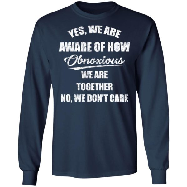 redirect 3509 600x600 - Yes we are aware of how Obnoxious we are together no we don't care shirt