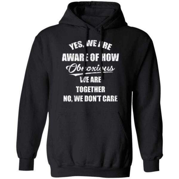 redirect 3510 600x600 - Yes we are aware of how Obnoxious we are together no we don't care shirt