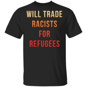 redirect 3644 300x300 - Will trade racists for refugees shirt