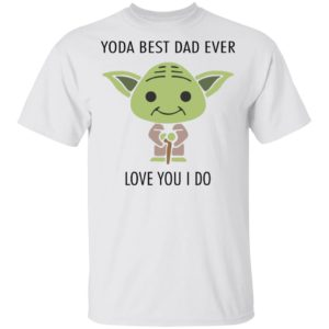 redirect 580 300x300 - Yoda best dad ever love you i do shirt