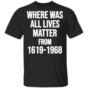 redirect 2430 300x300 - Where was all lives matter from 1619-1968 shirt