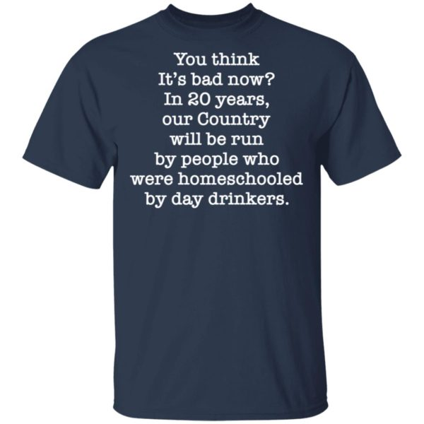 redirect 2651 600x600 - You think it's bad now in 20 years our country will be run shirt
