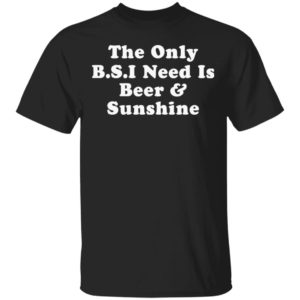 redirect 620 300x300 - The only BS I need is beer and sunshine shirt