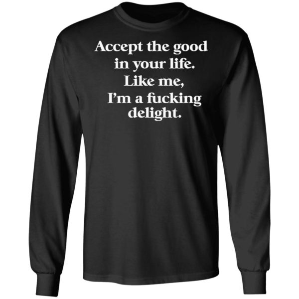 redirect 674 600x600 - Accept the good in your life like me i'm a fucking delight shirt