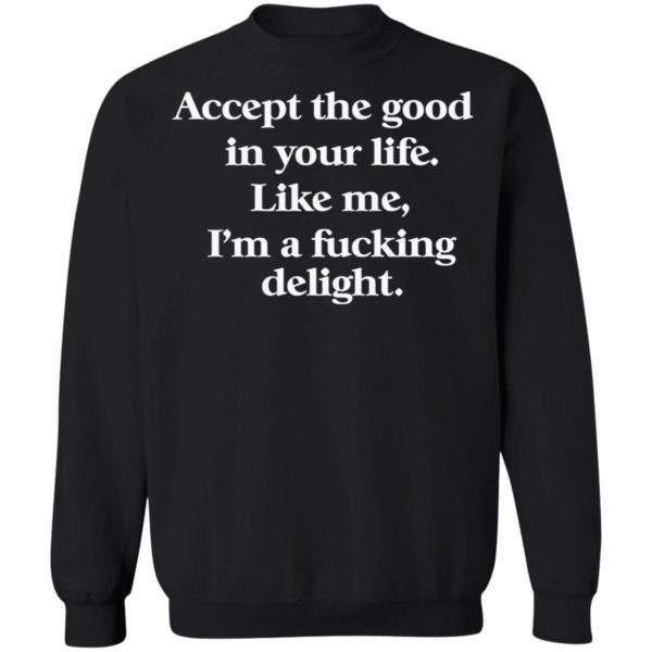 redirect 678 600x600 - Accept the good in your life like me i'm a fucking delight shirt