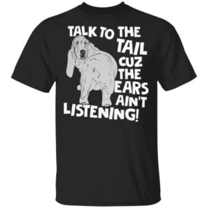 redirect 10 300x300 - Basset Hound Talk to the tail cuz the ears ain't listening shirt
