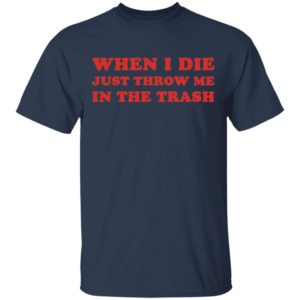 redirect 2337 300x300 - When I die just throw me in the trash shirt