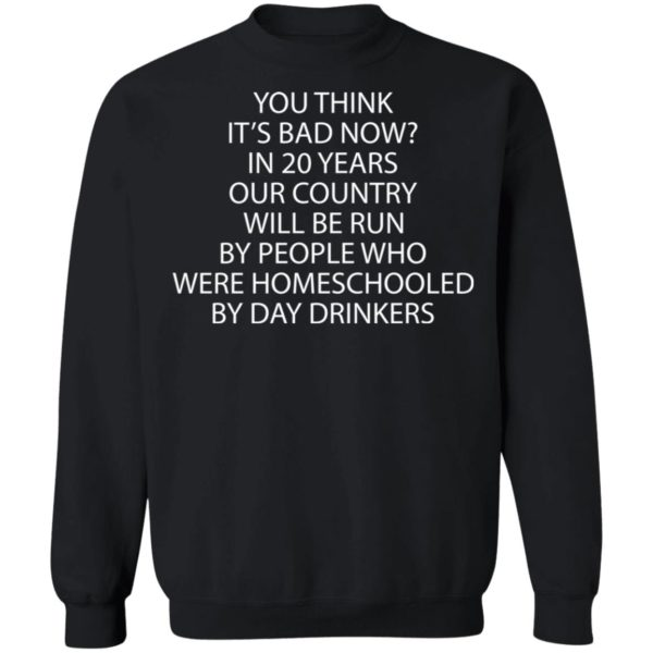 redirect 3354 600x600 - You think it's bad now in 20 years our country will be run by people shirt