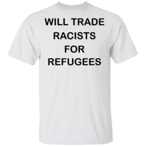 redirect 2224 300x300 - Will trade racists for refugees shirt