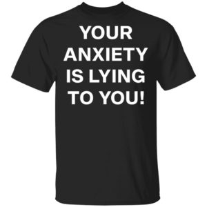 redirect 2634 300x300 - Your anxiety is lying to you shirt