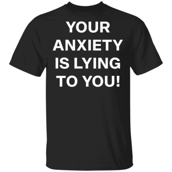 redirect 2634 600x600 - Your anxiety is lying to you shirt