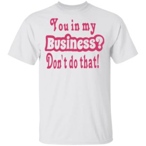 redirect 2694 300x300 - You in my business don't do that shirt