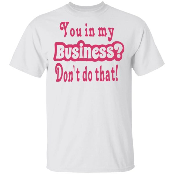 redirect 2694 600x600 - You in my business don't do that shirt